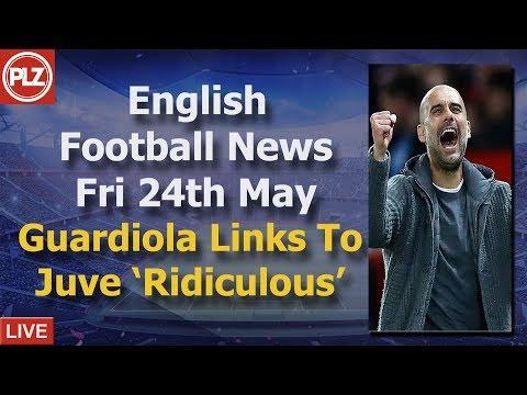 Guardiola To Juventus 'Ridiculous' – Friday 24th May – PLZ English Football News
